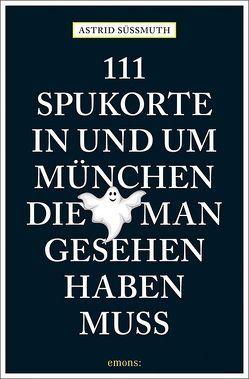 111 Spukorte in und um München, die man gesehen haben muss von Süßmuth,  Astrid
