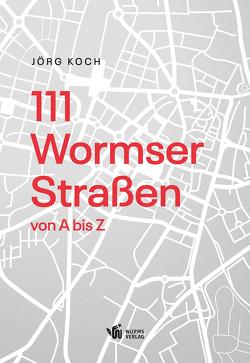 111 Wormser Straßen von A bis Z von Koch,  Jörg