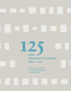 125 Jahre Münchener Secession 1892-2017 von Althaus,  Karin, Best,  Bettina, Bindl,  Thomas, Boser,  Elisabeth, Küppers,  Hans-Georg, Muggenthaler,  Johannes