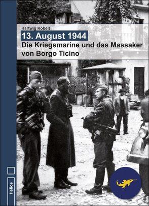 13. August 1944 – Die Kriegsmarine und das Massaker von Borgo Ticino von Kobelt,  Hartwig