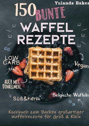 150 bunte Waffel Rezepte: Low Carb, Vegan, auch mit Dinkelmehl, Belgische Waffeln, süß & herb von Baker,  Yulanda