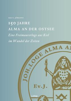 150 Jahre Alma an der Ostsee Eine Freimaurerloge aus Kiel im Wandel der Zeiten von Jürgens,  Kai U.