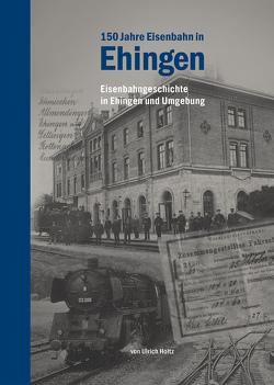 150 Jahre Eisenbahn in Ehingen und Umgebung von Holtz,  Ulrich