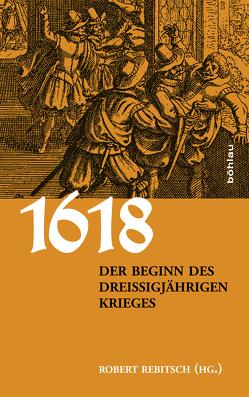1618. Der Beginn des Dreißigjährigen Krieges von Ehrenpreis,  Stefan, Gotthard,  Axel, Höbelt,  Lothar, Kaiser,  Michael, Kilian,  Jan, Rebitsch,  Robert