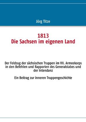 1813 Die Sachsen im eigenen Land von Titze,  Jörg