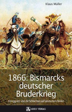 1866: Bismarcks deutscher Bruderkrieg von Mueller,  Klaus