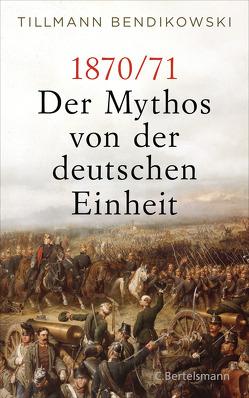1870/71: Der Mythos von der deutschen Einheit von Bendikowski,  Tillmann