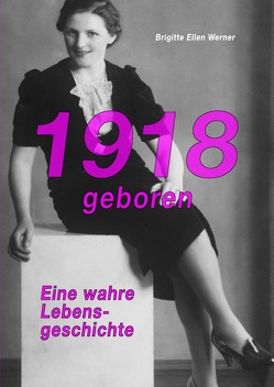 1918 geboren – eine wahre Lebensgeschichte von Werner,  Brigitte Ellen