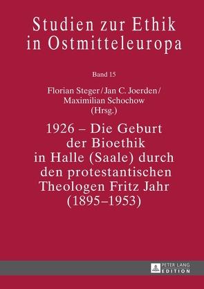 1926 – Die Geburt der Bioethik in Halle (Saale) durch den protestantischen Theologen Fritz Jahr (1895-1953) von Joerden,  Jan C., Schochow,  Maximilian, Steger,  Florian