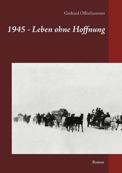 1945 – Leben ohne Hoffnung von Offenhammer,  Gerhard