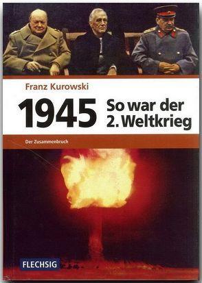1945 – So war der Zweite Weltkrieg von Kurowski,  Franz