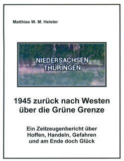 1945 zurück nach Westen über die Grüne Grenze von Heister,  Matthias W
