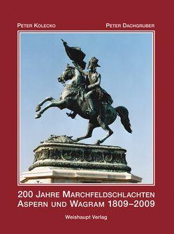 200 Jahre Marchfeldschlachten Aspern und Wagram 1809–2009 von Dachgruber,  Peter, Kolecko,  Peter