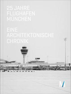25 Jahre Flughafen München von Beeck,  Rainer, Bernhard,  Johann, Fischer,  Florian, Kerkloh,  Michael, Marg,  Volkwin, Müller,  Eva, Sander,  Andreas, Söder,  Markus, von Puttkamer,  Andreas