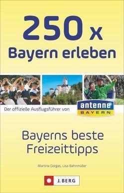 250 x Bayern erleben von Bahnmüller,  Lisa, Gorgas,  Martina