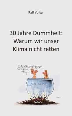 30 Jahre Dummheit: Warum wir unser Klima nicht retten von Volke,  Ralf