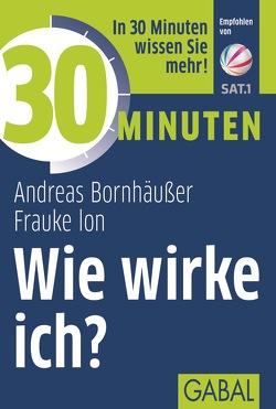 30 Minuten Wie wirke ich? von Bornhäußer,  Andreas, Ion,  Frauke