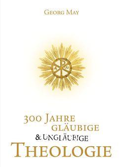 300 Jahre gläubige und ungläubige Theologie von May,  Prof. Dr. Georg