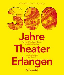 300 Jahre Theater Erlangen von Felsmann,  Karoline, Ziegler,  Susanne