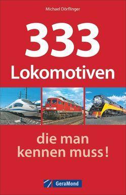 333 Lokomotiven, die man kennen muss! von Dörflinger,  Michael