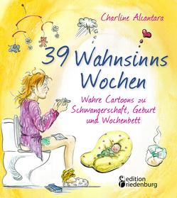 39 Wahnsinns Wochen – Wahre Cartoons zu Schwangerschaft, Geburt und Wochenbett von Alcantara,  Charline