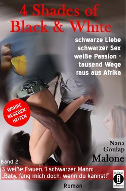 4 Shades of Black and White: schwarze Liebe, schwarzer Sex, weiße Passion – tausend Wege raus aus Afrika: 3 weiße Frauen, 1 schwarzer Mann: von Malone,  Nana Goulap