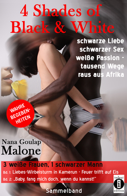 4 Shades of Black and White: schwarze Liebe, schwarzer Sex, weiße Passion – tausend Wege raus aus Afrika: 3 weiße Frauen, 1 schwarzer Mann von Malone,  Nana Goulap