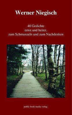 40 Gedichte ernst und heiter, zum Schmunzeln und zum Nachdenken von Niegisch,  Werner