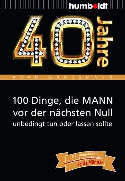 40 Jahre: 100 Dinge, die MANN vor der nächsten Null unbedingt tun oder lassen sollte von Großmann,  Adam