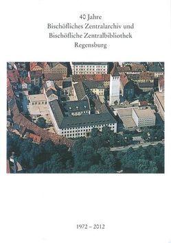 40 Jahre Bischöfliches Zentralarchiv und Bischöfliche Zentralbibliothek Regensburg 1972 – 2012 von Mai,  Paul