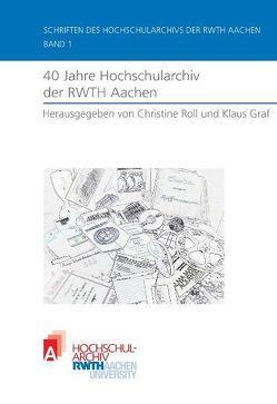 40 Jahre Hochschularchiv der RWTH Aachen von Gräf,  Klaus, Roll,  Christine