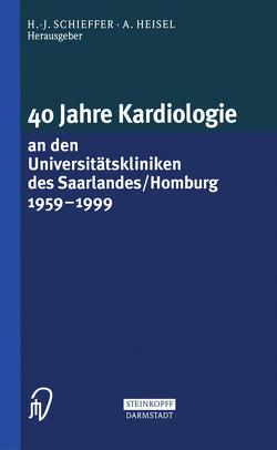 40 Jahre Kardiologie an den Universitätskliniken des Saarlandes/Homburg 1959 – 1999 von Heisel,  A., Schieffer,  H.-J.