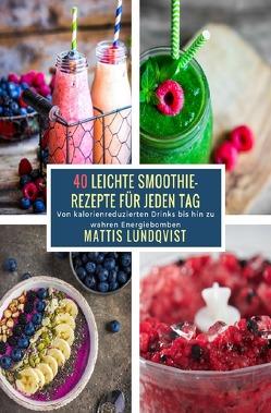 40 Leichte Smoothie-Rezepte für jeden Tag von Lundqvist,  Mattis