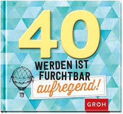 40 werden ist furchtbar aufregend! von Groh Redaktionsteam