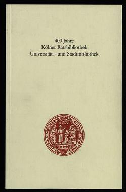 400 Jahre Kölner Ratsbibliothek /Universitäts- und Stadtbiblothek