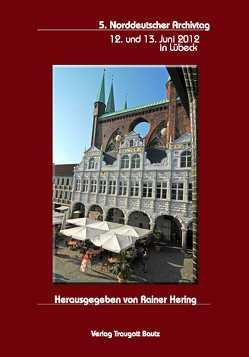 5. Norddeutscher Archivtag 12. und 13. Juni 2012 in Lübeck von Hering,  Rainer