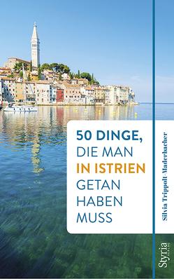 50 Dinge, die man in Istrien getan haben muss von Trippolt-Maderbacher,  Silvia