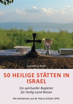 50 Heilige Stätten in Israel – Ein spiritueller Begleiter für Heilig-Land-Reisen von Roth,  Cornelius, Schüler OFM,  Br. Petrus