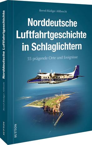 50 Highlights der Luftfahrtgeschichte in Norddeutschland von Ahlbrecht,  Bernd-Rüdiger