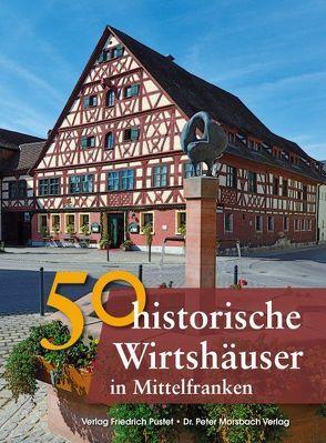 50 historische Wirtshäuser in Mittelfranken von Gürtler,  Franziska, Morsbach,  Peter, Richter,  Gerald, Schmid,  Sonja, Schmidt,  Bastian, Wald,  Veronika