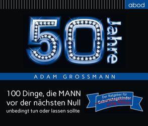 50 Jahre: 100 Dinge, die MANN vor der nächsten Null unbedingt tun oder lassen sollte von Großmann,  Adam, Hübner,  Bernhard