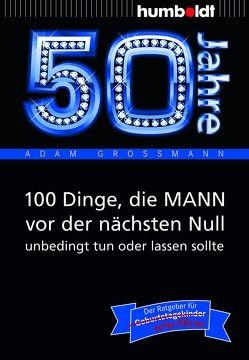 50 Jahre: 100 Dinge, die MANN vor der nächsten Null unbedingt tun oder lassen sollte von Großmann,  Adam