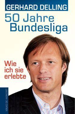50 Jahre Bundesliga – Wie ich sie erlebte von Delling,  Gerhard