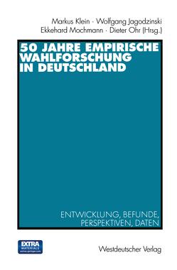 50 Jahre Empirische Wahlforschung in Deutschland von Jagodzinski,  Wolfgang, Klein,  Markus, Mochmann,  Ekkehard, Ohr,  Dieter