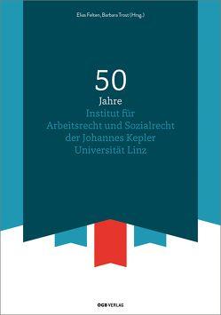 50 Jahre Institut für Arbeitsrecht und Sozialrecht der Johannes Kepler Universität Linz von Felten,  Elias, Trost,  Barbara