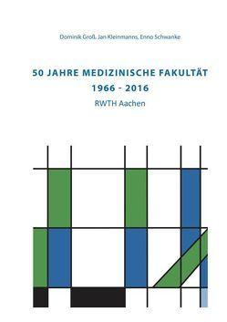 50 Jahre Medizinische Fakultät (1966 – 2016) RWTH Aachen von Groß,  Dominik, Kleinmanns,  Jan, Schwanke,  Enno