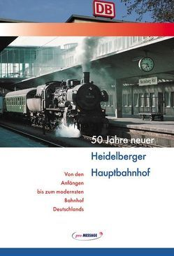 50 Jahre neuer Heidelberger Hauptbahnhof von Kaiser,  Josef