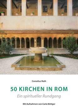 50 Kirchen in Rom – Ein spiritueller Rundgang von Böttger,  Carlo, Roth,  Cornelius