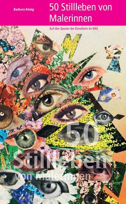 50 Stillleben von Malerinnen – Auf den Spuren der Künstlerin im Bild von König,  Barbara
