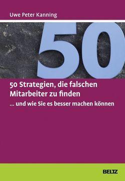 50 Strategien, die falschen Mitarbeiter zu finden … und wie Sie es besser machen können von Kanning,  Uwe Peter